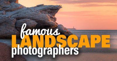 18 Famous Landscape Photographers You Should Know