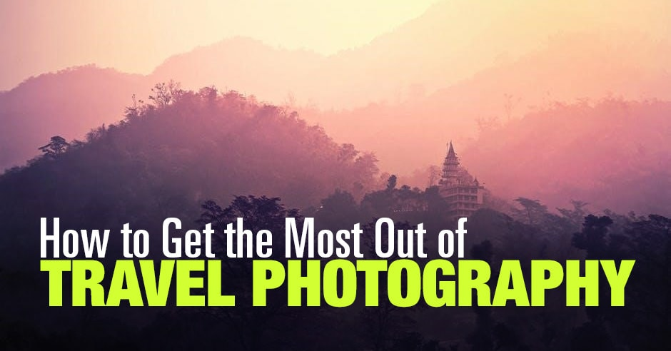 How to Get the Most Out of Travel Photography